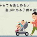 【1歳から3歳までOK】室内で子どもが遊べる富山の施設まとめ
