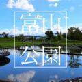 【富山の公園】子どもとお出かけして厳選したおすすめスポットまとめ