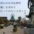 【富山のお寺 神社】ご利益と癒しを求めて行きたいスポット14選まとめ